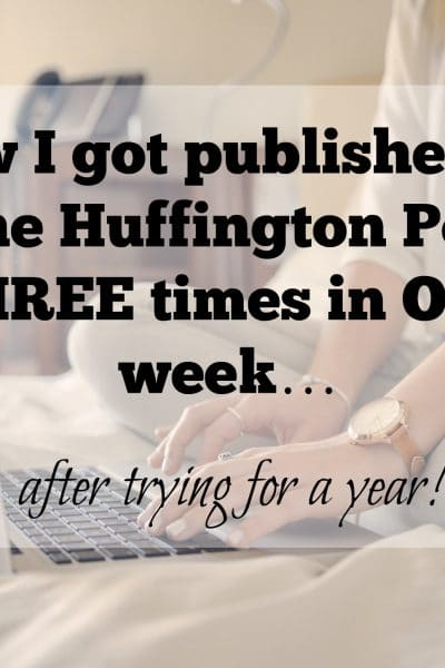 How I got published on The Huffington Post 3 times in ONE week…after trying for a year!