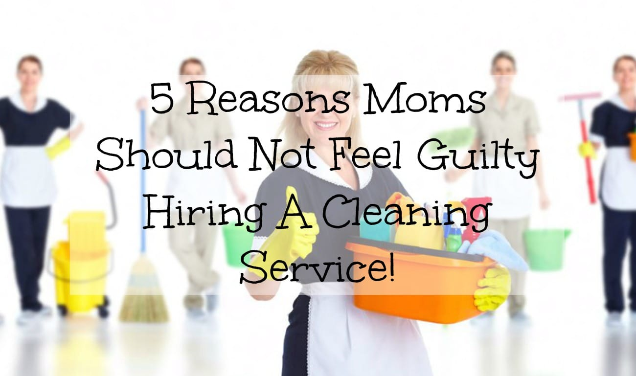 5 Reasons Moms Should Not Feel Guilty Hiring A Cleaning Service